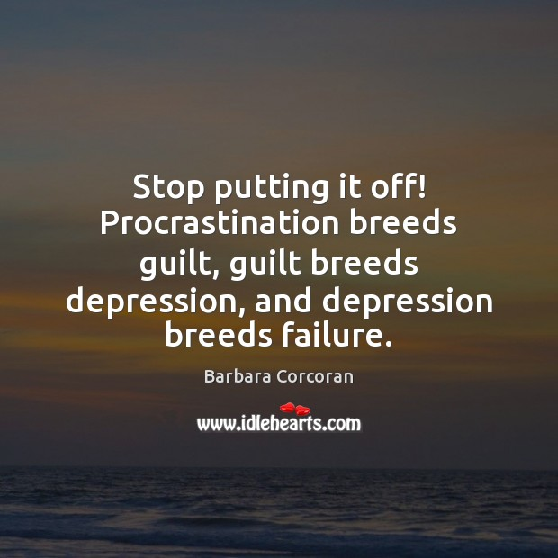 Stop putting it off! Procrastination breeds guilt, guilt breeds depression, and depression Procrastination Quotes Image
