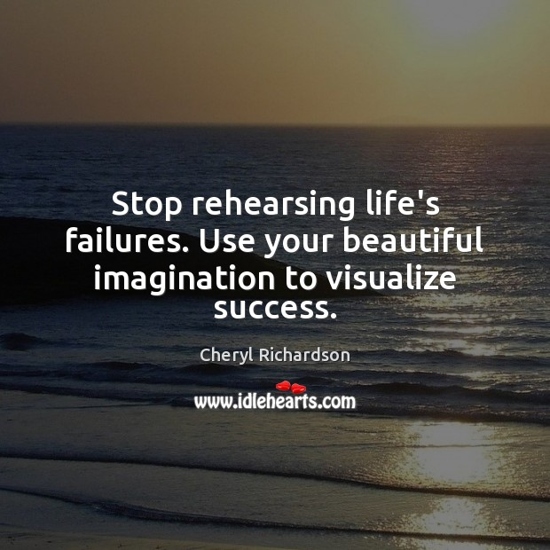 Stop rehearsing life's failures. Use your beautiful imagination to visualize success. Cheryl Richardson Picture Quote