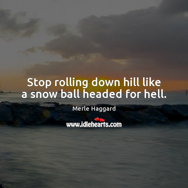 Stop rolling down hill like a snow ball headed for hell. Merle Haggard Picture Quote