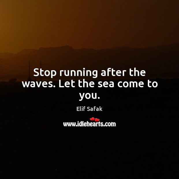 Stop running after the waves. Let the sea come to you. Image