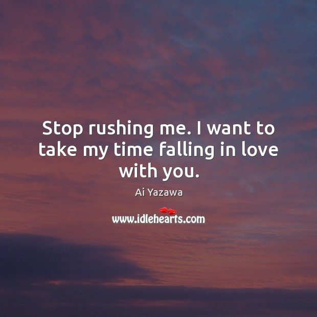 Image, Stop rushing me. I want to take my time falling in love with you.
