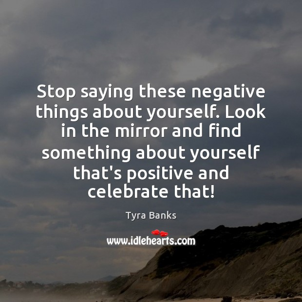 Stop saying these negative things about yourself. Look in the mirror and Celebrate Quotes Image