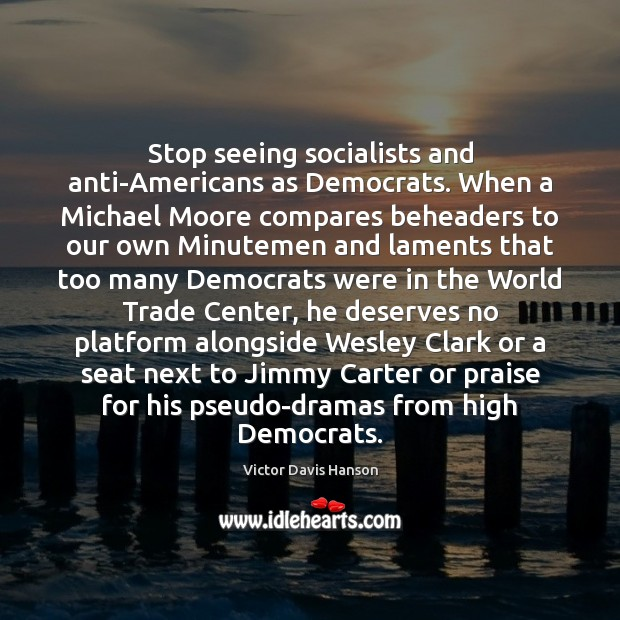Stop seeing socialists and anti-Americans as Democrats. When a Michael Moore compares Victor Davis Hanson Picture Quote