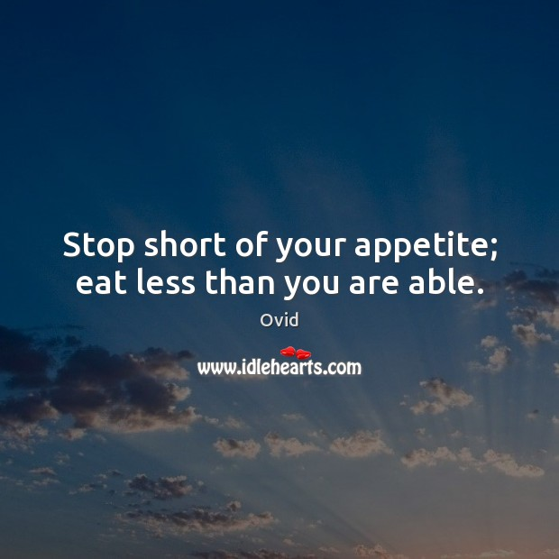Stop short of your appetite; eat less than you are able. Ovid Picture Quote