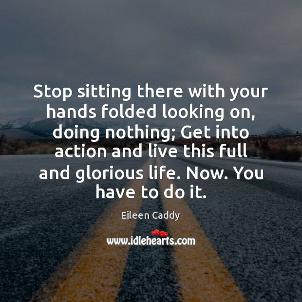Stop sitting there with your hands folded looking on, doing nothing; Get Image