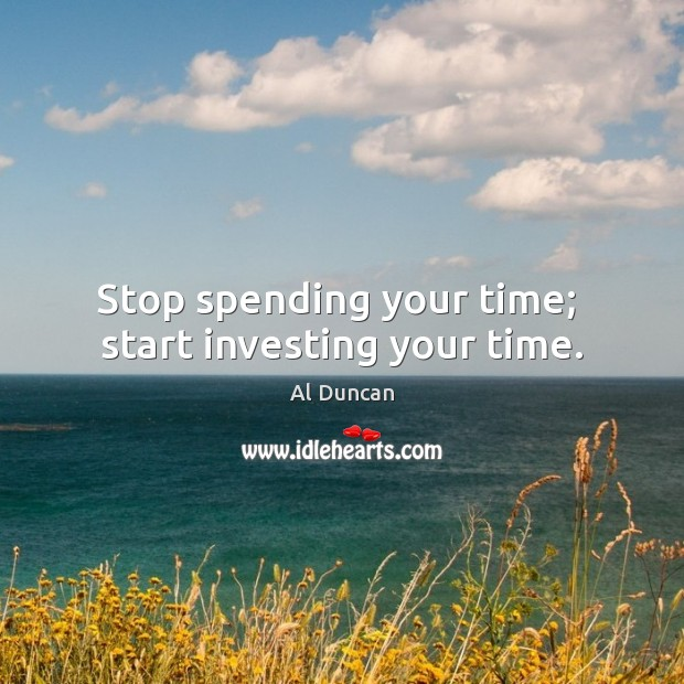 Stop spending your time;  start investing your time. Image