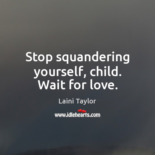 Stop squandering yourself, child. Wait for love. Laini Taylor Picture Quote