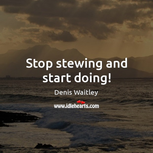 Stop stewing and start doing! Image