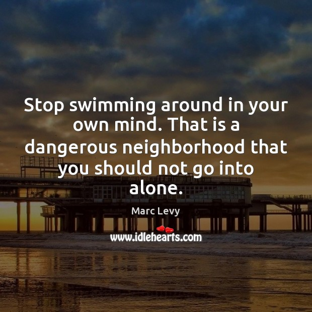 Stop swimming around in your own mind. That is a dangerous neighborhood Image