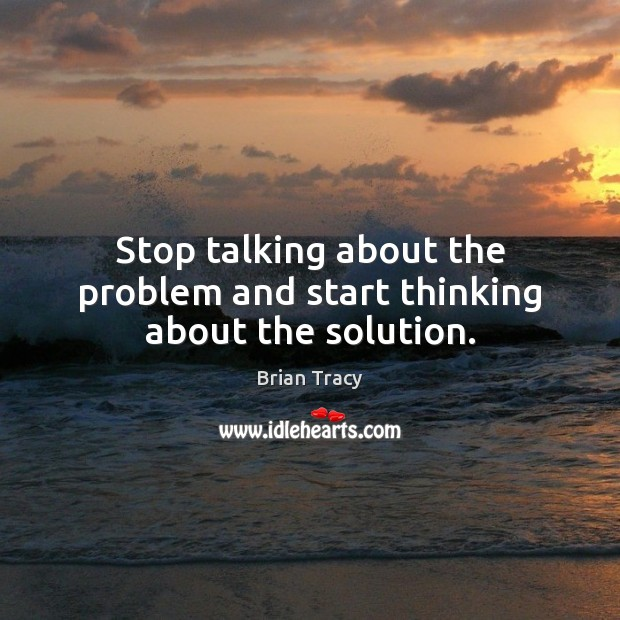 Image, Stop talking about the problem and start thinking about the solution.