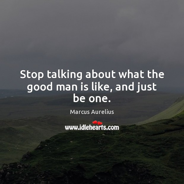 Stop talking about what the good man is like, and just be one. Marcus Aurelius Picture Quote