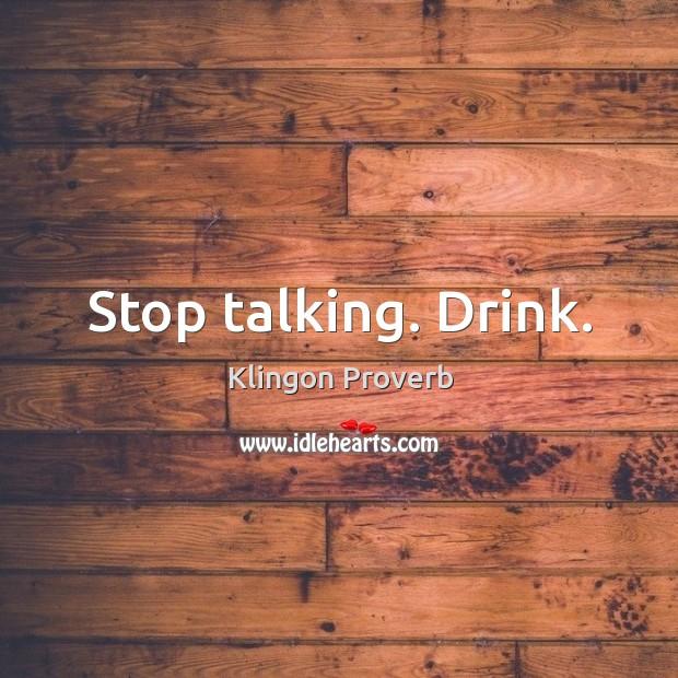 Stop talking. Drink. Klingon Proverbs Image