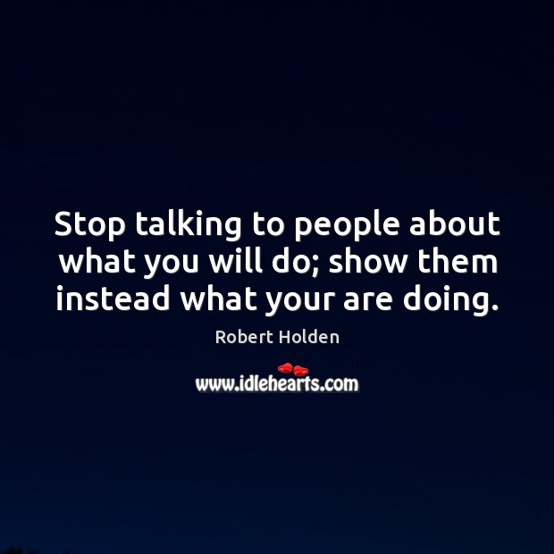 Stop talking to people about what you will do; show them instead what your are doing. Image