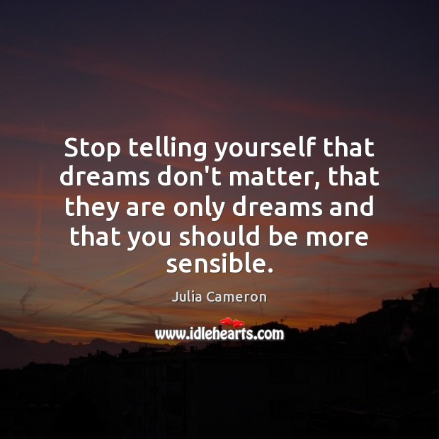 Stop telling yourself that dreams don't matter, that they are only dreams Julia Cameron Picture Quote
