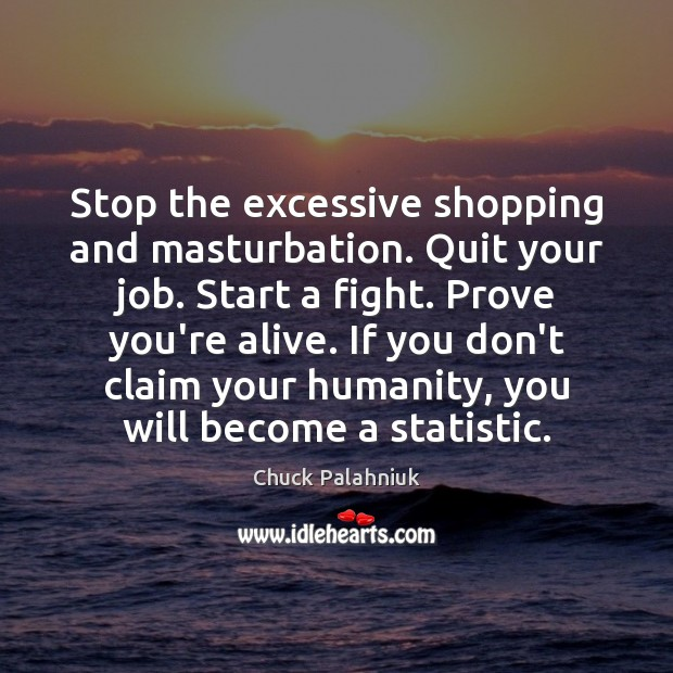 Stop the excessive shopping and masturbation. Quit your job. Start a fight. Image