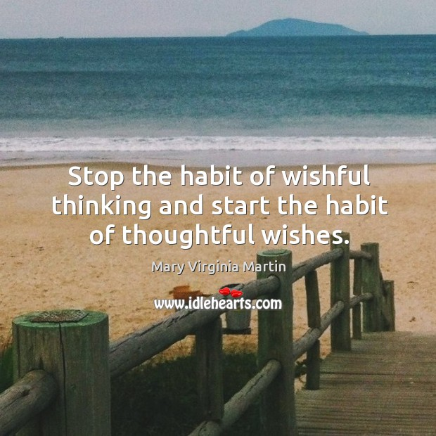 Stop the habit of wishful thinking and start the habit of thoughtful wishes. Image