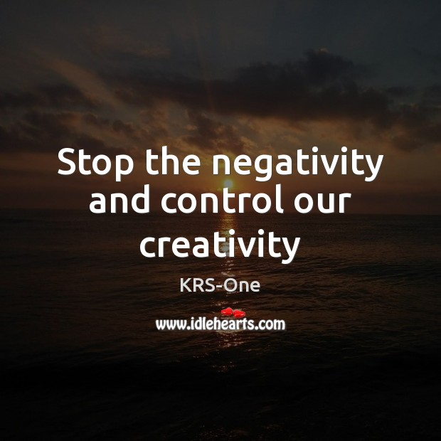 Stop the negativity and control our creativity KRS-One Picture Quote