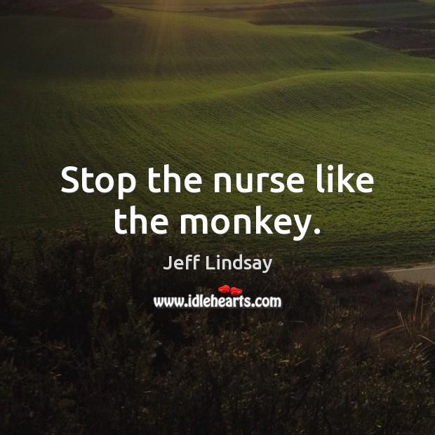 Jeff Lindsay Picture Quote image saying: Stop the nurse like the monkey.