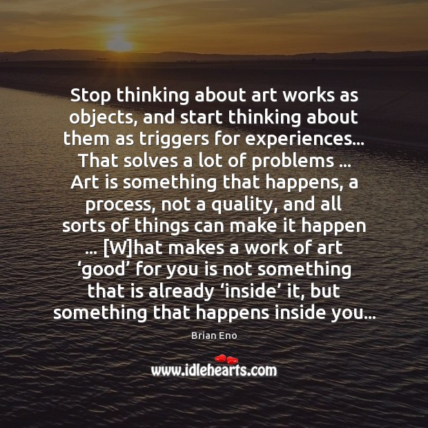 Stop thinking about art works as objects, and start thinking about them Art Quotes Image