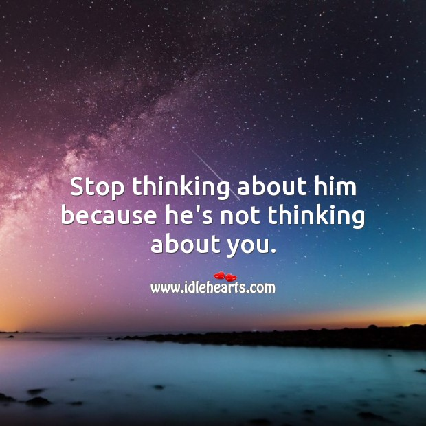Image, Stop thinking about him because he's not thinking about you.