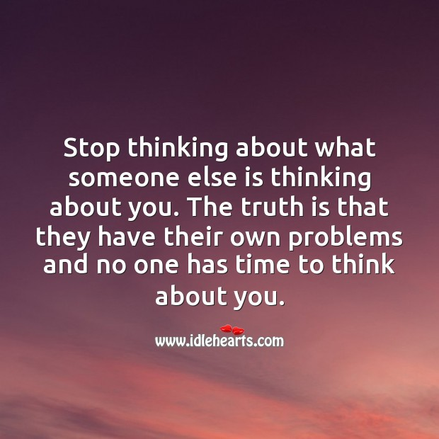 Stop thinking about what someone else is thinking about you. Hard Hitting Quotes