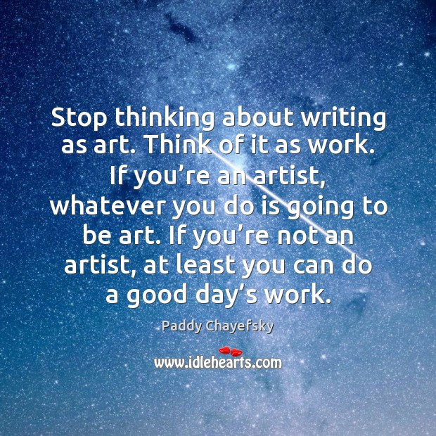 Stop thinking about writing as art. Think of it as work. If Paddy Chayefsky Picture Quote