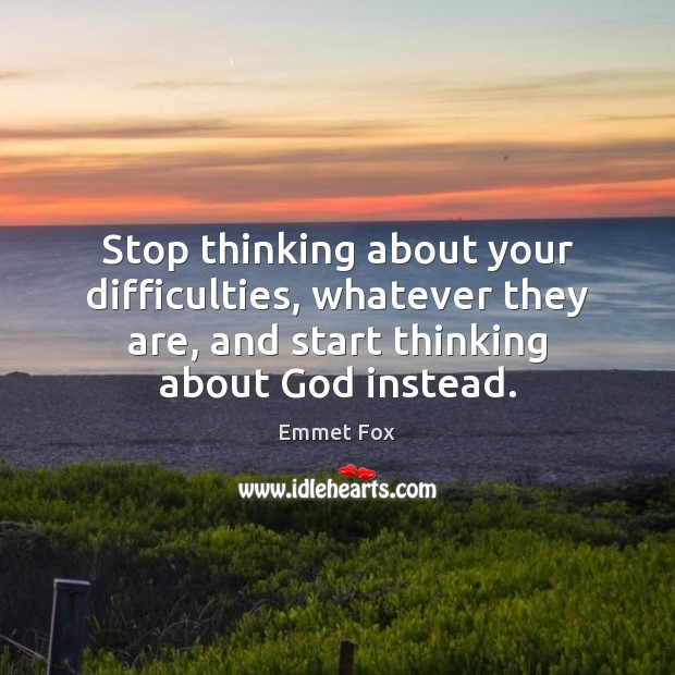Stop thinking about your difficulties, whatever they are, and start thinking about Emmet Fox Picture Quote