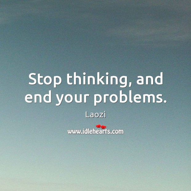 Image, Stop thinking, and end your problems.