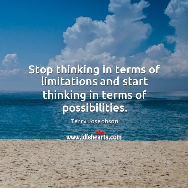 Stop thinking in terms of limitations and start thinking in terms of possibilities. Image