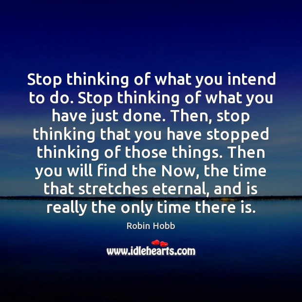 Stop thinking of what you intend to do. Stop thinking of what Robin Hobb Picture Quote