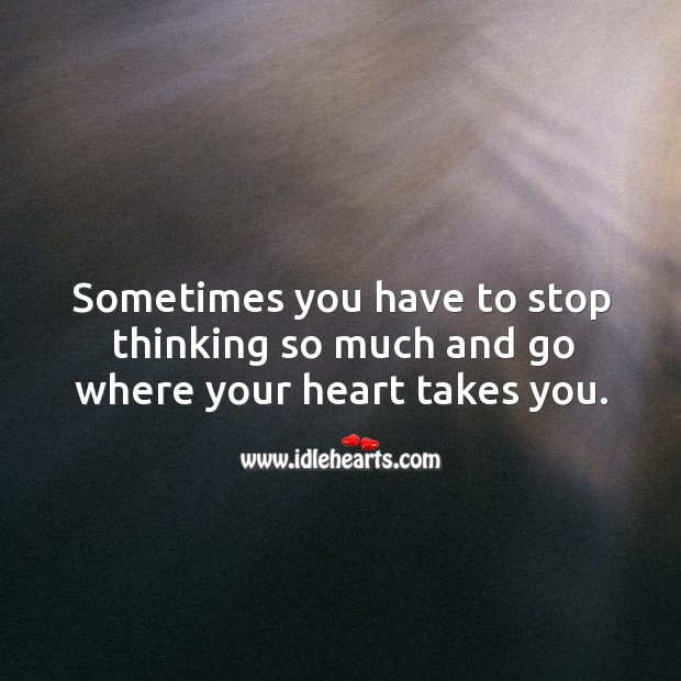 Image, Stop thinking so much and go where your heart takes you.