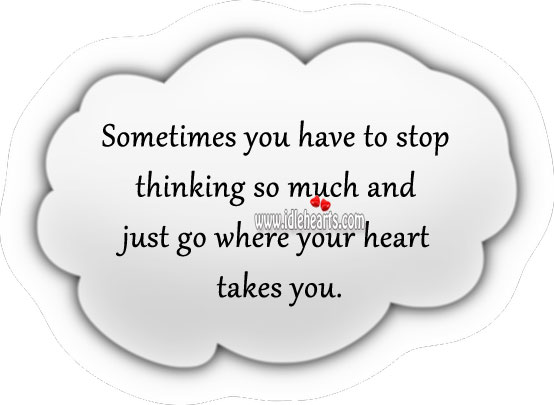 Image, Stop thinking and just go where your heart takes you.