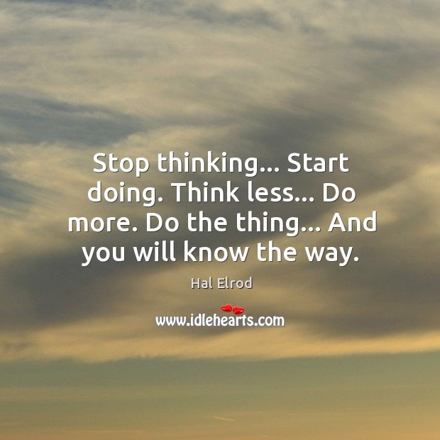 Stop thinking… Start doing. Think less… Do more. Do the thing… And Image