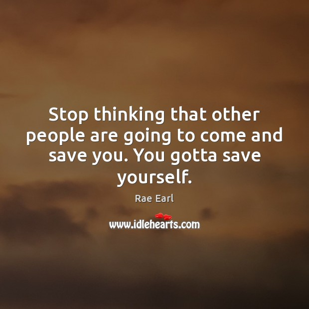 Stop thinking that other people are going to come and save you. You gotta save yourself. Image