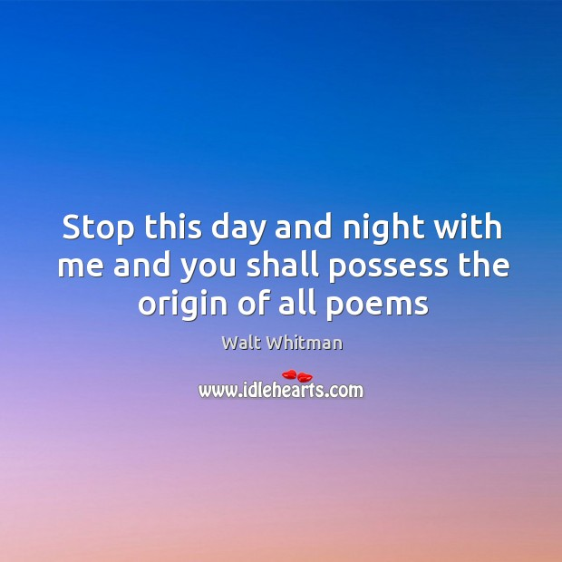 Stop this day and night with me and you shall possess the origin of all poems Image