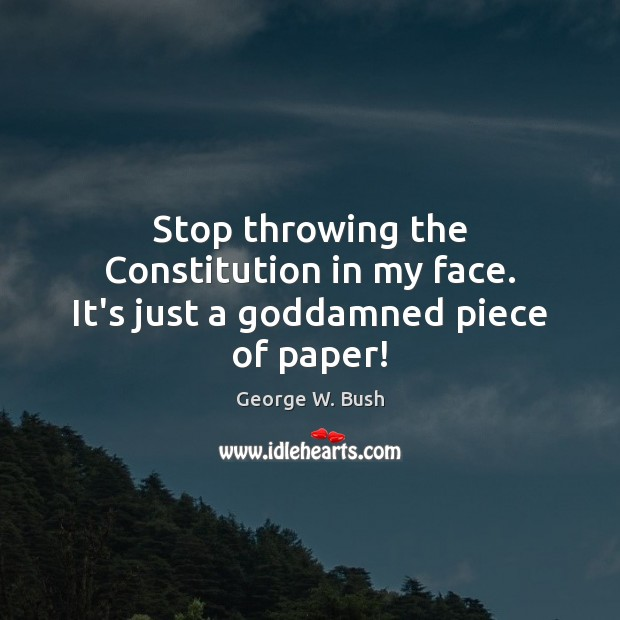 Stop throwing the Constitution in my face. It's just a Goddamned piece of paper! George W. Bush Picture Quote