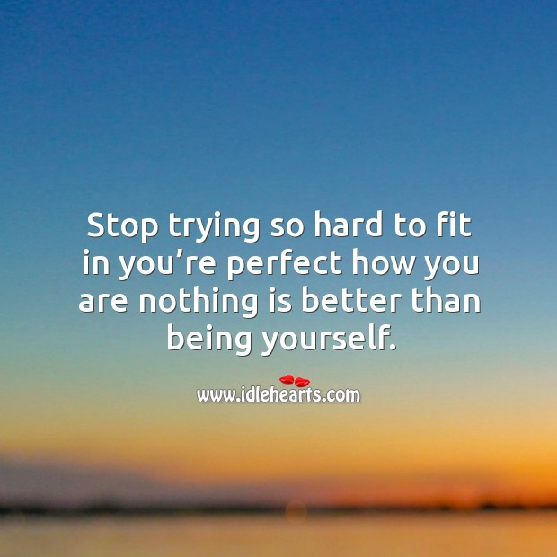 Image, Stop trying so hard to fit in you're perfect how you are nothing is better than being yourself.