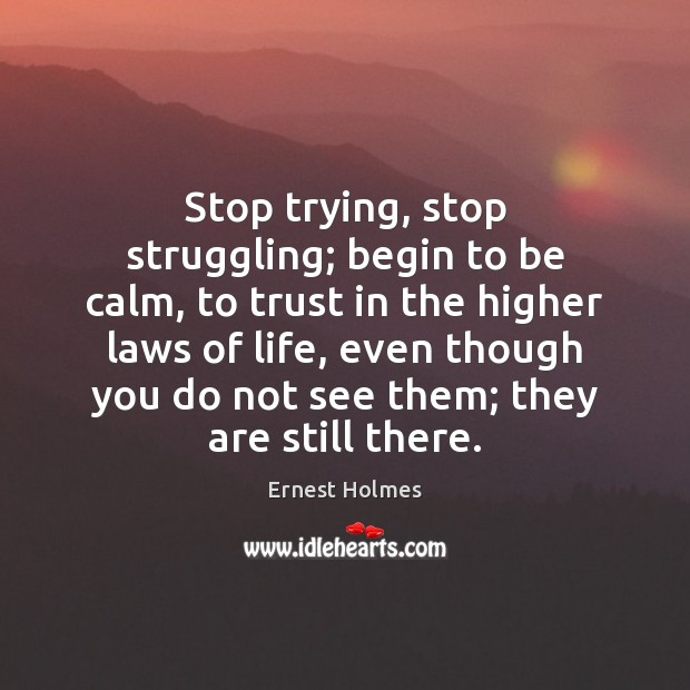 Stop trying, stop struggling; begin to be calm, to trust in the Ernest Holmes Picture Quote
