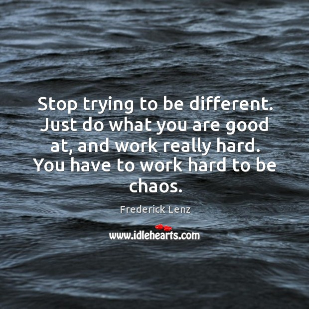 Stop trying to be different. Just do what you are good at, Image