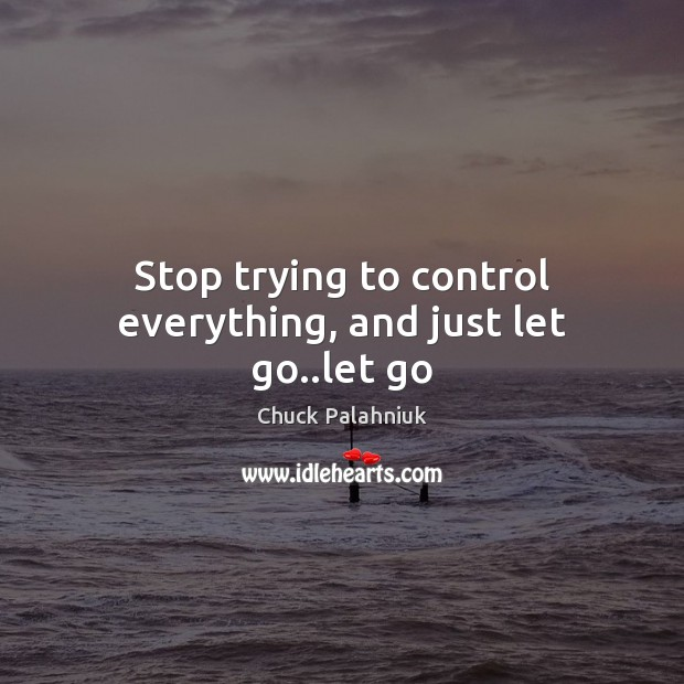 Stop trying to control everything, and just let go..let go Chuck Palahniuk Picture Quote