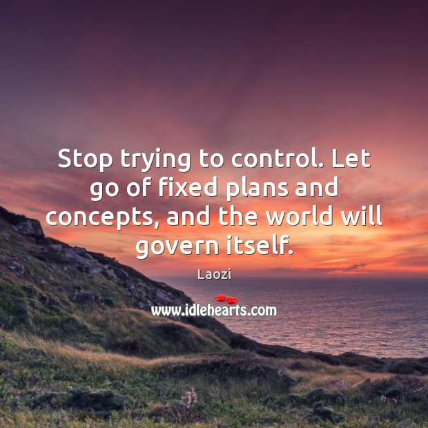 Image, Stop trying to control. Let go of fixed plans and concepts, and