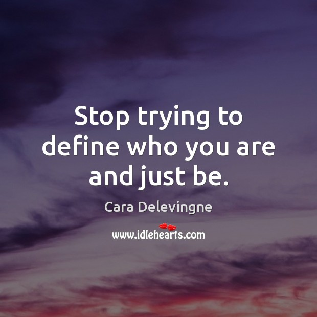 Image, Stop trying to define who you are and just be.
