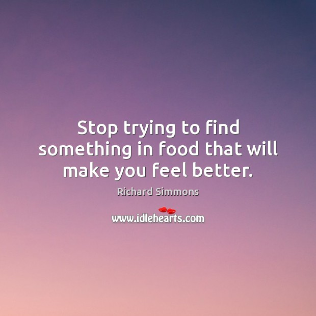Image, Stop trying to find something in food that will make you feel better.