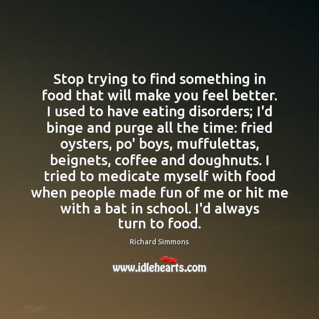 Stop trying to find something in food that will make you feel Richard Simmons Picture Quote