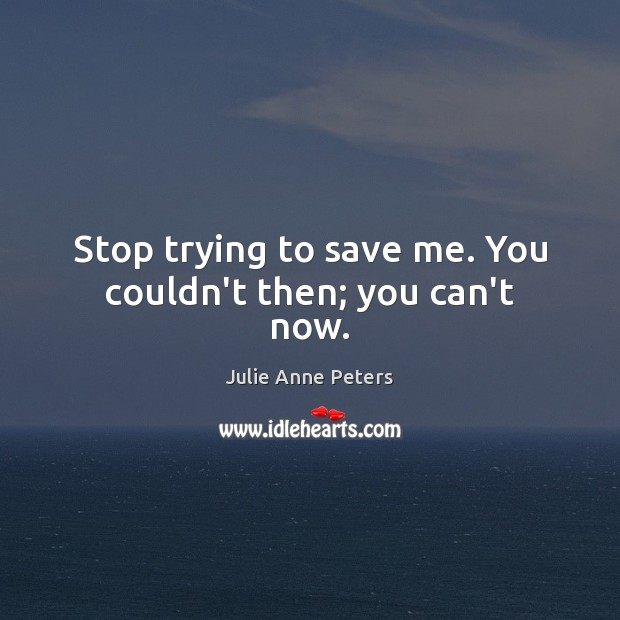 Stop trying to save me. You couldn't then; you can't now. Julie Anne Peters Picture Quote