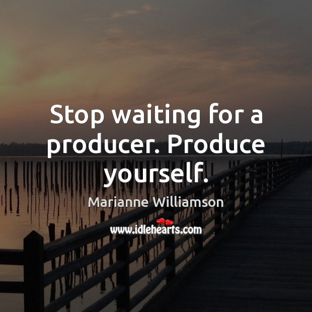 Image, Stop waiting for a producer. Produce yourself.