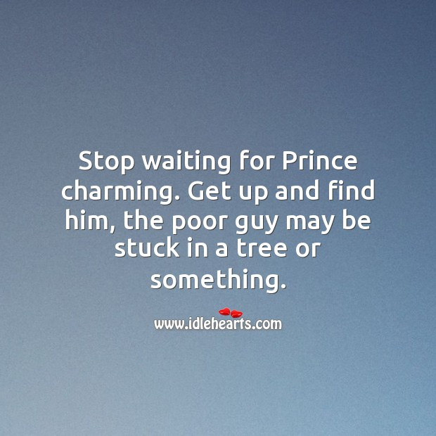 Stop waiting for Prince charming. Get up and find him, the poor guy may be stuck in a tree or something. Funny Love Quotes Image