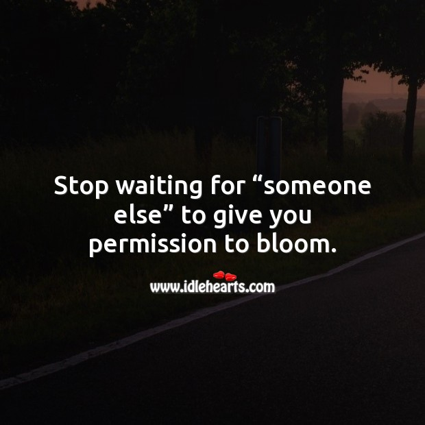 "Image, Stop waiting for ""someone else"" to give you permission to bloom."