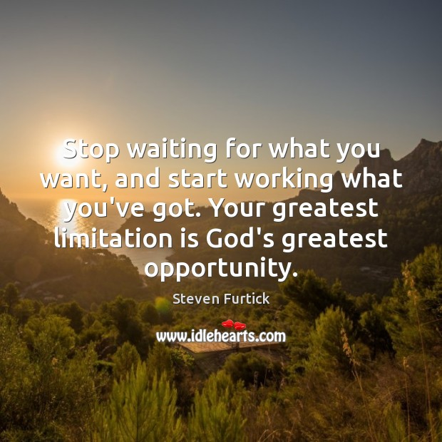 Stop waiting for what you want, and start working what you've got. Steven Furtick Picture Quote