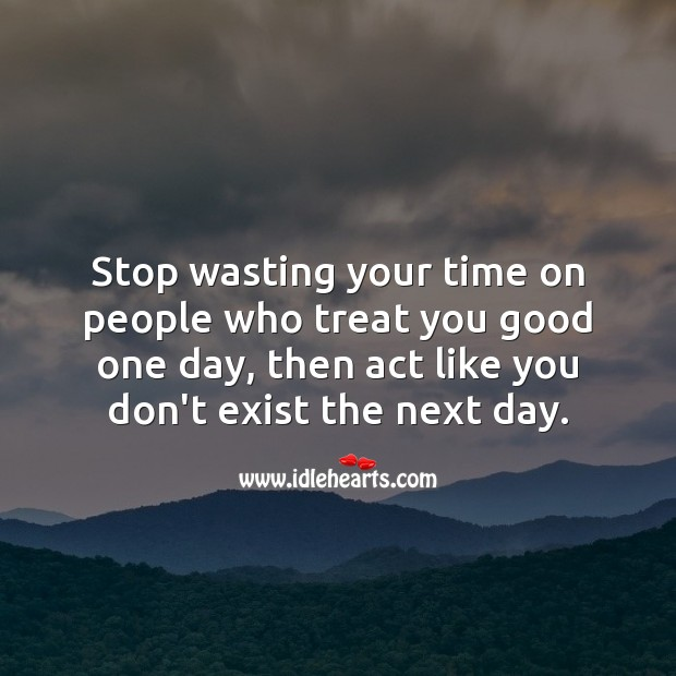 Stop wasting your time on people who treat you good one day People Quotes Image